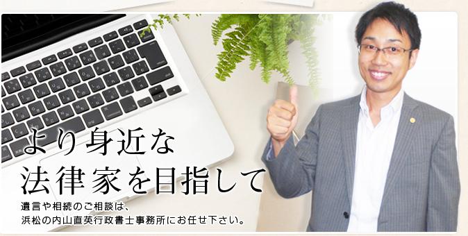 より身近な法律家を目指して。遺言や相続のご相談は、浜松の内山直英行政書士事務所にお任せ下さい。